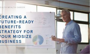 CREATING A FUTURE-READY BENEFITS STRATEGY FOR YOUR MIDSIZE BUSINESS