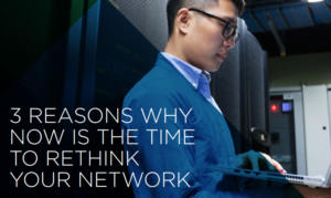 3 REASONS WHY NOW IS THE TIME TO RETHINK YOUR NETWORK