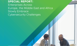 ENTERPRISES ACROSS EUROPE, THE MIDDLE EAST AND AFRICA SLOWLY EMBRACE CYBERSECURITY CHALLENGES