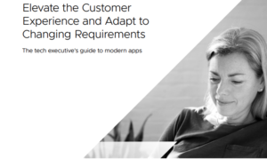 THE TECH EXEC'S GUIDE TO MODERN APPS: ELEVATE THE CUSTOMER EXPERIENCE AND ADAPT TO CHANGING REQUIREMENTS