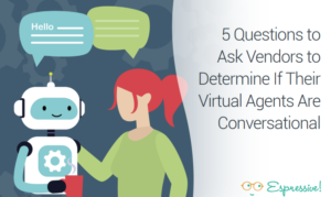 5 QUESTIONS TO ASK VENDORS TO DETERMINE IF THEIR VIRTUAL AGENTS ARE CONVERSATIONAL