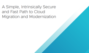 A SIMPLE, INTRINSICALLY SECURE & FAST PATH TO CLOUD MIGRATION AND MODERNIZATION