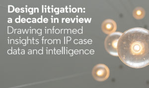 DESIGN LITIGATION: A DECADE IN REVIEW. DRAWING INFORMED INSIGHTS FROM IP CASE DATA AND INTELLIGENCE