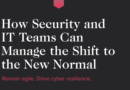 HOW SECURITY AND IT TEAMS CAN MANAGE THE SHIFT TO THE NEW NORMAL