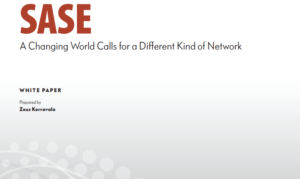 SASE: A CHANGING WORLD CALLS FOR A DIFFERENT KIND OF NETWORK