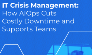 IT Crisis Management: How AIOps Cuts Costly Downtime and Supports Teams