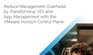 REDUCE MANAGEMENT OVERHEAD BY TRANSFORMING VDI AND APP MANAGEMENT WITH VMWARE HORIZON CONTROL PLANE