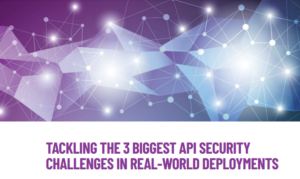 Tackling The 3 Biggest API Security Challenges  In Real-World Deployments