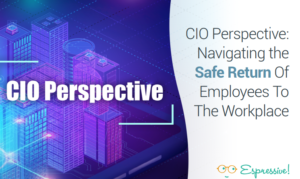 CIO PERSPECTIVE: NAVIGATING THE SAFE RETURN OF EMPLOYEES TO THE WORKPLACE