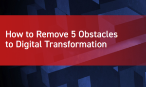 HOW TO REMOVE 5 OBSTACLES TO DIGITAL TRANSFORMATION