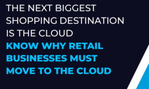 THE NEXT BIGGEST SHOPPING DESTINATION IS THE CLOUD: KNOW WHY RETAIL BUSINESSES MUST MOVE TO THE CLOUD