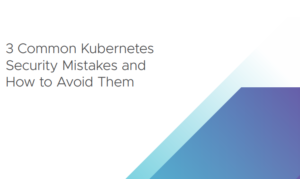 3 COMMON KUBERNETES SECURITY MISTAKES AND HOW TO AVOID THEM