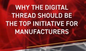 WHY THE DIGITAL THREAD SHOULD BE THE TOP INITIATIVE FOR MANUFACTURERS
