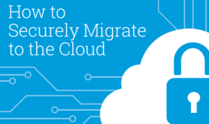 HOW TO SECURELY MIGRATE TO THE CLOUD